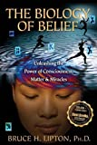 The Biology of Belief: Unleashing the Power of Consciousness, Matter, & Miracles by Lipton Ph.D., Bruce H. (9/15/2008)