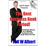 The Best Business Book Period!: Profitably Attract More Quality Customers And Keep Them For Life ~ Jeff W Albert