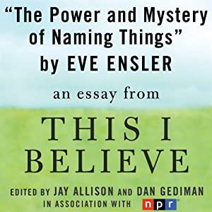The Power and Mystery of Naming Things: A 'This I Believe' Essay | [Eve Ensler]