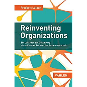 Reinventing Organizations: Ein Leitfaden zur Gestaltung sinnstiftender Formen der Zusammen