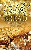 Golden Bread: 13 Heavenly Gluten Free Bread Recipes (Gluten Free, Baking, Bread Loaf, Dough, Yeast, Grain-Free)