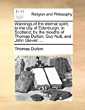 img - for Warnings of the eternal spirit, to the city of Edenburgh, in Scotland; by the mouths of Thomas Dutton, Guy Nutt, and John Glover: ... book / textbook / text book