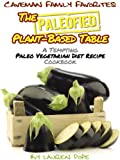 The Paleofied Plant-Based Table: A Tempting Paleo Vegetarian Diet Recipe Cookbook (Family Paleo Diet Recipes, Caveman Family Favorite Cookbooks 8)