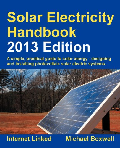Solar Electricity Handbook - 2013 Edition: A Simple Practical Guide to Solar Energy - Designing and Installing Photovoltaic Solar Electric Systems