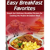 Easy Breakfast Favorites: Simple but Delicious Breakfast Recipes for Cooking the Perfect Breakfast Meal