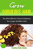 Grow Gorgeous Hair: The most effective natural solutions for longer, healthier hair! (Grow hair, Hair)