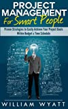 Project Management: For Smart People! Proven Strategies to Easily Achieve Your Project Goals Within Budget & Time Schedule