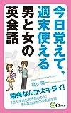 今日覚えて、週末使える 男と女の英会話: 勉強なんか大キライ! 「恋も英語も実践あるのみ」そんなあなたの英会話学習 [kindle版]