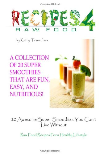 20 Awesome Super Smoothies You Can't Live Without: Raw Food Recipes For A Healthy Lifestyle by Kathy Tennefoss