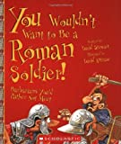 You Wouldn't Want to Be a Roman Soldier!: Barbarians You'd Rather Not Meet (0531124487) by Stewart, David