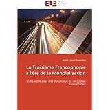 La Troisième Francophonie à l'ère de la Mondialisation: Quels outils pour une dynamique de renouveau francophone...