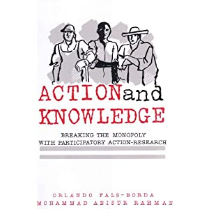 Action and Knowledge: Breaking the Monopoly With Participatory Action-Research Muhammad Anisur Rahman, Orlando Fals-Borda