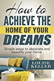 How to Achieve the Home of Your Dreams: Simple Steps to Decorate and Beautify Your Home (home decorating books, home decoration for living room, home decoration     hacks, cleaning organization, organizing)