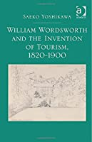 William Wordsworth and the Invention of Tourism, 1820-1900, by Saeko Yoshikawa