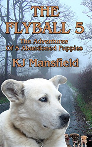 Book: THE FLYBALL 5 - The adventures of 5 abandoned puppies by K.J. Mansfield