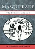 img - for Masquerade: The Feminist Illusion by Chynoweth, Edward W. (2005) Paperback book / textbook / text book