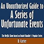 An Unauthorized Guide to A Series of Unfortunate Events: The Netflix Show Based on Daniel Handler's Popular Series | D. Carter