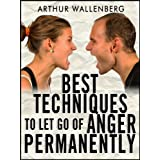Best Techniques To Let Go of Anger Permanently ~ Arthur Wallenberg