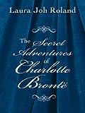The Secret Adventures of Charlotte Bronte (Historical Fiction)