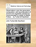 img - for Observations upon the generation, composition, and decomposition of animal and vegetable substances. communicated in a letter to Martin Folkes ... by Turbervill Needham ... book / textbook / text book