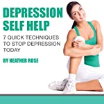 Depression Self Help: 7 Quick Techniques to Stop Depression Today!: The Depression and Anxiety Self Help Cure | Heather Rose