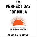 The Perfect Day Formula: How to Own the Day and Control Your Life | Craig Ballantyne
