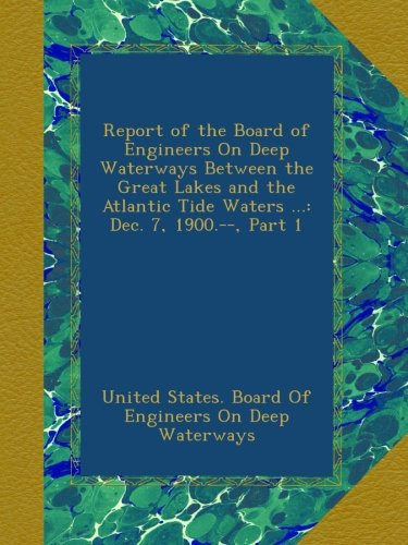 Report of the Board of Engineers On Deep Waterways Between the Great Lakes and the Atlantic Tide Waters ...: Dec. 7, 1900.--, Part 1