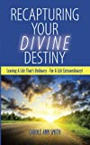 img - for Recapturing Your Divine Destiny: Leaving A Life That's Ordinary - For A Life Extraordinary! book / textbook / text book