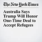 Australia Says Trump Will Honor One-Time Deal to Accept Refugees | Jacqueline Williams