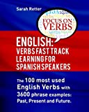 English: Verbs Fast Track Learning for Spanish Speakers: The 100 most used English verbs with 3600 phrase examples: Past, Present and Future.