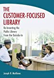The Customer-Focused Library: Re-Inventing the Public Library From the Outside-In