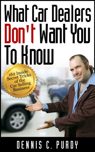 Dennis Purdy - What Car Dealers Don't Want You To Know--162 Inside Secret Tricks of the Car Selling Business