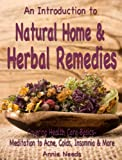 An Introduction to: Natural Home & Herbal Remedies - Covering Health Care basics- Meditation to Acne, Colds, Insomnia & More