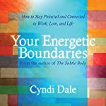 Your Energetic Boundaries: How to Stay Protected and Connected in Work, Love, and Life | Cyndi Dale