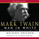 Mark Twain: Man in White: The Grand Adventure of His Final Years | Michael Shelden