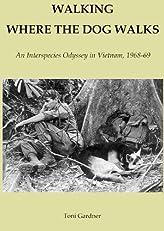 WALKING WHERE THE DOG WALKS An Interspecies Odyssey in Vietnam, 1968-69