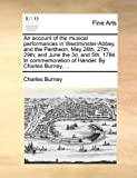An account of the musical performances in Westminster-Abbey, and the Pantheon, May 26th, 27th, 29th; and June the 3d, and 5th, 1784. In commemoration of Handel. By Charles Burney, ... (1140972553) by Burney, Charles