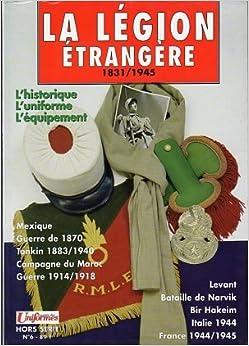 La Legion Etrangere 1831/1945: L'historique, L'uniforme, L