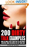 200 Dirty Talk Examples: How to Dirty Talk your way to the Most Graphic, Mind-Blowing Sex of your Life (Sex Advice and Sex Tips to Improve Sex Life and have Better Sex)
