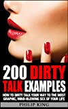 img - for 200 Dirty Talk Examples: How to Dirty Talk your way to the Most Graphic, Mind-Blowing Sex of your Life (Sex Advice and Sex Tips to Improve Sex Life and have Better Sex) book / textbook / text book