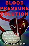Blood Pressure and Blood Pressure Solution: How to lower your blood pressure without medication using natural remedies
