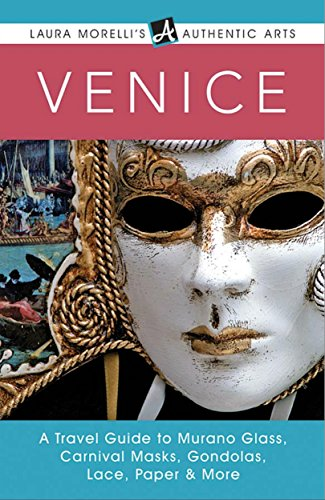 Venice: A Travel Guide to Murano Glass, Carnival Masks, Gondolas, Lace, Paper, & More (Laura Morelli's Authentic Arts)