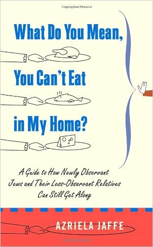 What Do You Mean, You Can't Eat in My Home?: A Guide to How Newly Observant Jews and Their Less Observant Relatives Can Still Get Along written by Azriela Jaffe