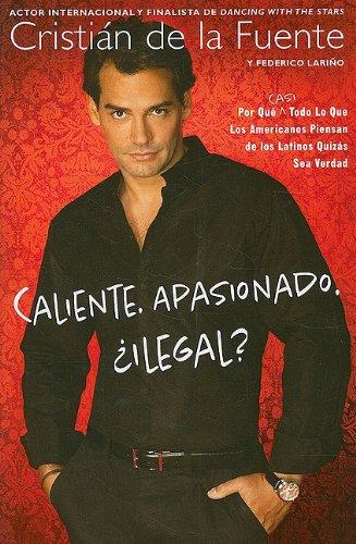 Caliente. Apasionado. Ilegal?: Por Que (Casi) Todo Lo Que los Americanos Piensan de los Latinos Quizas Sea Verdad
