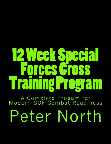 12 Week Special Forces Cross Training Program: A Complete Progam for Modern SOF Combat Readiness
