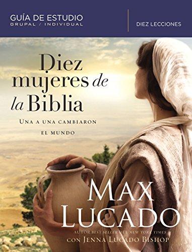Diez mujeres de la Biblia: Una a una cambiaron el mundo (Spanish Edition) [Lucado, Max - Lucado Bishop, Jenna] (Tapa Blanda)