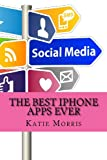 The Best iPhone Apps Ever: The Ultimate Guide to All the Apps Every iPhone User Needs