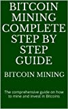 Bitcoin mining complete step by step guide: The comprehensive guide on how to mine and invest in Bitcoins