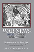 Amazon.com: WAR NEWS: Blue & Gray in Black & White: Newspapers in the Civil War (9781453617021): Brayton Harris: Books
