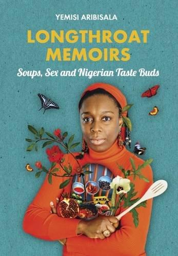 Longthroat Memoirs: Soups, Sex and Nigerian Taste Buds by Yemisi Aribisala